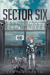 """Author Jim Griffith's Newly Released """"Sector Six"""" is a Futuristic, Post-apocalyptic Novel Inspired by the Holy Spirit to Shed Light on the Importance of the Family Unit"""
