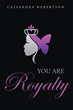 "Author Cassandra Robertson's Newly Released ""You Are Royalty"" is a Book of Affirmation and Encouragement for All Women as Perfect Creations of an Infinitely Loving God"