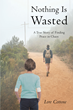 "Author Lore Cottone's Newly Released ""Nothing Is Wasted: A True Story of Finding Peace in Chaos"" is One Mother's Story of Trials and Triumphs with Her Troubled Son"