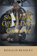 "Author Ronald Beasley's Newly Released ""Shots Fired: Officer Down, Code One"" is a Compelling Memoir of the Life and On-the-Job Experiences of a Career Police Detective"