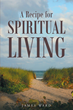 """Author James Ward's Newly Released """"A Recipe for Spiritual Living"""" is a Compilation of Ideas in Verse from Philosophers and Songwriters on Achieving Closeness with God"""
