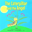"Author Robert Lazenby III's Newly Released ""The Caterpillar and the Angel"" is an Uplifting Children's Book about an Unlikely Friendship between a Girl and a Caterpillar"