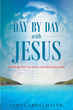 "Author James Abdelmalek's Newly Released ""Day by Day with Jesus: Remembering Christ's True Promises and Realizing God's Presence"" is a Devout Study of God in Scripture"