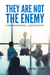 "Author Florence Young's Newly Released ""They Are Not the Enemy"" is an Informed Treatise on Strategies for Effective Leadership, Particularly in the Christian Context"