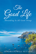 "Sandra Powell Sutton's Newly Released ""The Good Life: Abounding In All Good Things"" Teaches a Groundbreaking Lesson about Finding Peace through a Relationship with God"