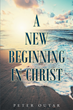 "Author Peter Outar's Newly Released ""A New Beginning in Christ"" is a Return to the Fundamentals of the Christian Faith- the Finished work of Christ at the Cross"