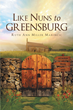 "Author Ruth Ann Miller Marincic's Newly Released ""Like Nuns to Greensburg"" is an Unbelievably Creative Novel of Parallel Worlds and the Wonders of God"