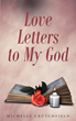 """Author Michelle Crutchfield's newly released """"Love Letters to My God"""" is an inspiring book of passionately devotional poetry and prose dedicated to the God of Creation."""