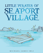 "Michael James Ihli's New Book ""Little Pirates of Seaport Village"" is a Lighthearted Coming-Of-Age Story that Takes Place in 1960s"