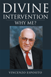 "Author Vincenzo Esposito's Newly Released ""Divine Intervention: Why Me?"" is a Telling Memoir about the Author's Fortuitous Cancer Recovery through Faith and Research"