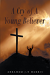 "Author Abraham Harris's Newly Released ""A Cry of a Young Believer"" is an Empowering Message of Love and Encouragement for Both Young and New Believers in Christ's Word"