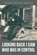 """Wayne Dalton DeBusk's Newly Released """"Looking Back I Saw Who Was In Control"""" is a Personal Testament to the Continuous Interaction and Glory of God with His Creation"""