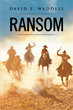 "Author David E. Waddell's Newly Released ""Ransom"" is the Tale of Children who Were Kidnapped, and Their Parents Who Must Turn to God and Four Strangers to Rescue Them"