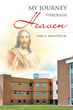 "Author Earl E. Holstein, Jr.'s Newly Released ""My Journey Through Heaven"" is Based on the True Story of One Man's Near-death Experience and His Life-changing Path to God."