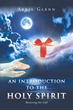 """Author April Glenn's new book """"An Introduction to the Holy Spirit"""" is the Poignant Story of One Woman's Rescue From the Brink of Death by the Power of the Holy Spirit"""