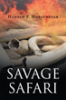"""Author Harold F. Horstmeyer's New Book """"Savage Safari"""" is a Gripping Tale of Intrigue and Survival Against all Odds in One of the Most Hostile Environments on Earth"""