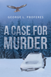 "George Proferes's New Book ""A Case for Murder"" is a Chilling and Intriguing Story Delving Into the Shadows, Truth and Lies Behind a Strange Murder Case."