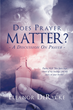 "Author Eleanor DeRycke's Newly Released ""Does Prayer Matter? A Discussion On Prayer"" is an Examination of Some of the Questions the Faithful Have Posed Throughout History"
