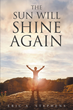 "Author Rev. Eric A. Stephens's Newly Released ""The Sun Will Shine Again"" Is A Thoughtful Memoire That Delivers A Powerful And Encouraging Message Of Faith"