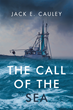 "Author Jack E. Cauley's New Book ""The Call of the Sea"" is the True Story of Jim Cauley, Who as a Boy of Fourteen Left His Father's Farm to See and Learn About the World."