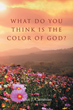 "Author Alice J. Cammiso's New Book ""What Do You Think is the Color of God?"" is a Deeply Reflective Collection of Poetry About People and Events in the Writer's Life."