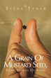"Author Steve Tyner's Newly Released ""A Grain Of Mustard Seed, Eight Stories Of Faith"" is a Retelling of Biblical Stories that Seeks to Reveal the True Nature of Faith"