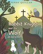 "Author Penny Quillan's Newly Released ""Rabbit Knight and the Wolf: An Easter Tale"" is a Children's Story That Teaches the Meaning of Easter and Sacrifice"