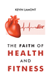 """Author Kevin Lamont's New Book """"The Faith of Health and Fitness"""" is a Search for the Spiritual Root of Physical Problems Such as Weight Gain, Illness, and Addiction"""