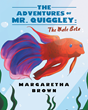 """Margaretha Brown's New Book """"The Adventures of Mr. Quiggley: The Male Beta"""" is a Beautifully Illustrated Children's Book From the Perspective of a Pet Fish"""