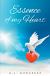 "Author G.L. Gonzalez's Newly Released ""Essence Of My Heart"" is an Autobiographical Collection of Poetry that Inspires Hope."