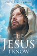 "Author Philip M. Jarosz's Newly Released ""The Jesus I Know"" Paints A Portrait Of Jesus Christ As A Man Who Is More Than The Son Of God"