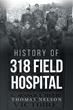 "Author Thomas Nelson's New Book ""History of 318 Field Hospital"" is the Story of a Group of World War I Medics, From Early Training in Georgia to the Horrors of Battle."