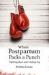 New Book from Praeclarus Press, When Postpartum Packs a Punch, Offers Solace to Mothers Who Have Experienced Traumatic Birth and Perinatal Mood Disorders