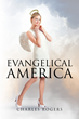 "Charles Rogers's New Book ""Evangelical America"" is a Thought-provoking Narrative that Addresses the Contemporary American Sociopolitical Climate."