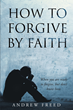 "Author Andrew Freed's  Newly Released ""How To Forgive by Faith"" Guides Readers to Forgiveness with the Power of Faith."