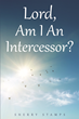 "Author Sherry Stamps's Newly Released ""Lord, Am I An Intercessor?""Reveals What it Means to Be an Intercessor."