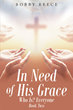 "Author Bobby Reece's Newly Released ""In Need of His Grace: Book Two"" is an Inspiring Book of Devotional Study and Testament of God's Grace in the Lives of His People."