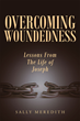"Sally Meredith's Newly Released ""Overcoming Woundedness: Lessons From The Life Of Joseph"" Is A Captivating Account Of A Broken Man Who Was Transformed Through God's Love"
