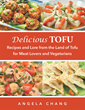 """Author Angela Chang's New Book """"Delicious Tofu: Recipes and Lore from the Land of Tofu for Meat Lovers and Vegetarians"""" is an Essential Cookbook for All Cooks and Chefs"""