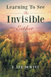 """Author F. Lee DeWitt's New Book """"Learning to See the Invisible - Esther"""" is an Examination of the Book of Esther in its Historical Context With Parallels to Modern Life"""