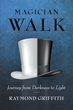 "Raymond Griffith's New Book ""Magician Walk: Journey from Darkness to Light"" is a Dark but Enlightening Work That Delves Into the Meaning of Life and the Human Psyche"