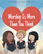 "Author Jennifer Lynn Abbott's newly released ""Worship Is More Than You Think"" shows how God sees the faith of His Children."