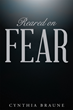 "Author Cynthia Braune's Newly Released ""Reared on FEAR"" is an Inspiring Story about the Devastation of Alcoholism and Child Abuse and the Power of Faith to Overcome All"