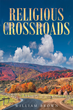 "Author William Brown's Newly Released ""Religious Crossroads"" is an Examination of Obstacles to the Practice of the Christianity Prevalent in the World Today"