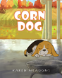 "Karen Meadows' New Book ""CORN DOG"" Is a Fun, Entertaining Story About One Beagle's Love for Popcorn"