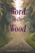 "Author Shannon Tackett'S Newly Released ""Word Of The Wood"" Is The Tale Of Ten-Year-Old Mikey Willes, Who Finds Himself On A Long And Perilous Journey In A Strange World"