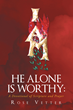 """Rose Vetter's Newly Released """"He Alone Is Worthy: A Devotional Of Scripture And Prayer"""" Is A Masterful Use Of The Word Of God To Inspire And Encourage Prayer"""