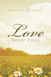 "Author Jennifer Fancher's Newly Released ""Love Never Fails"" Is A Guidebook To Help Readers Find A Greater Understanding To Each Aspect Of Love, As Found In 1 Corinthians"
