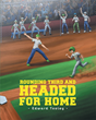 "Author Edward Tooley's Newly Released ""Rounding Third and Headed for Home"" is One Boy's Heartwarming Journey From disappointment to Joy Playing the Game he Loves"