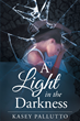 "Kasey Pallutto's Newly Released ""A Light in the Darkness"" Is the Emotionally Gripping Journey of a Young Girl Who Suffered Unimaginable Emotional and Sexual Abuse"